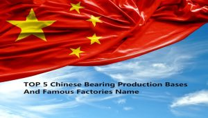 TOP5 chinese bearing production bases and famous brand